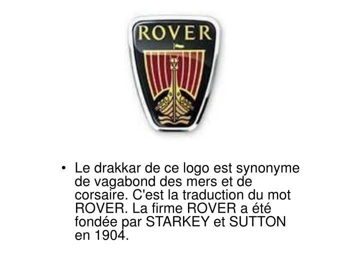 Le drakkar de ce logo est synonyme de vagabond des mers et de corsaire. C'est la traduction du mot ROVER. La firme ROVER a été fondée par STARKEY et SUTTON en 1904.
