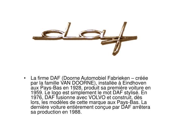 La firme DAF (Doorne Automobiel Fabrieken – créée par la famille VAN DOORNE), installée à Eindhoven aux Pays-Bas en 1928, produit sa première voiture en 1959. Le logo est simplement le mot DAF stylisé. En 1976, DAF fusionne avec VOLVO et construit, dès lors, les modèles de cette marque aux Pays-Bas. La dernière voiture entièrement conçue par DAF arrêtera sa production en 1988.