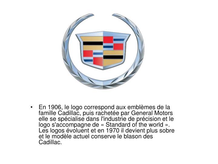 En 1906, le logo correspond aux emblèmes de la famille Cadillac, puis rachetée par General Motors elle se spécialise dans l'industrie de précision et le logo s'accompagne de « Standard of the world ».