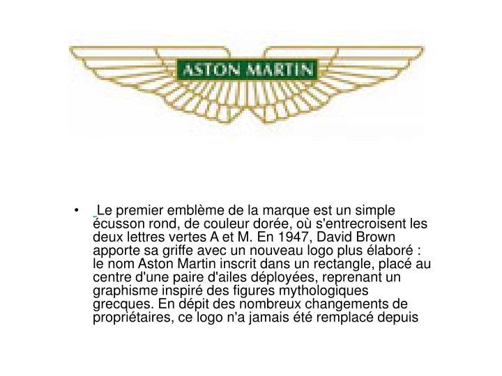 Le premier emblme de la marque est un simple cusson rond, de couleur dore, o s'entrecroisent les deux lettres vertes A et M. En 1947, David Brown apporte sa griffe avec un nouveau logo plus labor : le nom Aston Martin inscrit dans un rectangle, plac au centre d'une paire d'ailes dployes, reprenant un graphisme inspir des figures mythologiques grecques. En dpit des nombreux changements de propritaires, ce logo n'a jamais t remplac depuis