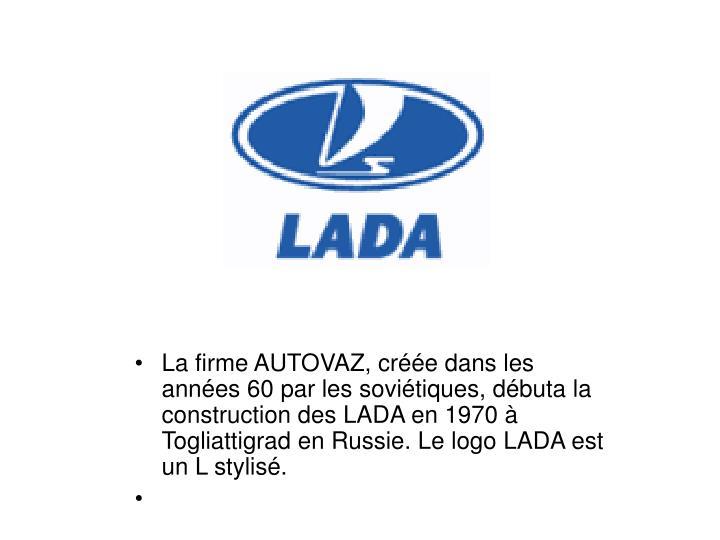 La firme AUTOVAZ, cre dans les annes 60 par les sovitiques, dbuta la construction des LADA en 1970  Togliattigrad en Russie. Le logo LADA est un L stylis.
