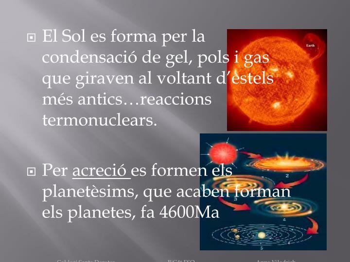 El Sol es forma per la condensació de gel, pols i gas que giraven al voltant d'estels més antics…reaccions termonuclears.