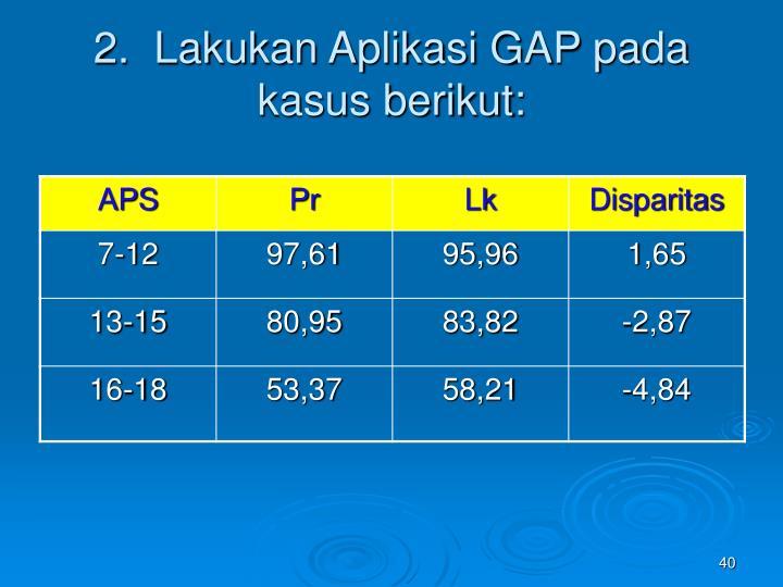 2.  Lakukan Aplikasi GAP pada kasus berikut: