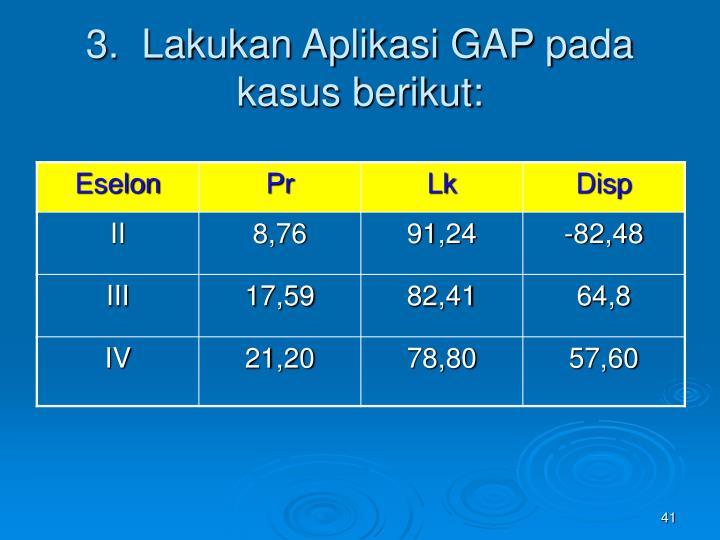 3.  Lakukan Aplikasi GAP pada kasus berikut: