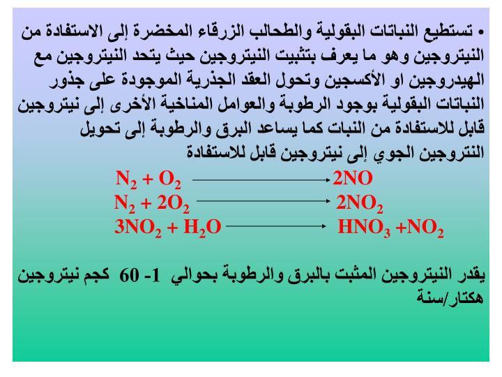 تستطيع النباتات البقولية والطحالب الزرقاء المخضرة إلى الاستفادة من النيتروجين وهو ما يعرف بتثبيت النيتروجين حيث يتحد النيتروجين مع الهيدروجين او الأكسجين وتحول العقد الجذرية الموجودة على جذور النباتات البقولية بوجود الرطوبة والعوامل المناخية الأخرى إلى نيتروجين قابل للاستفادة من النبات كما يساعد البرق والرطوبة إلى تحويل النتروجين الجوي إلى نيتروجين قابل للاستفادة