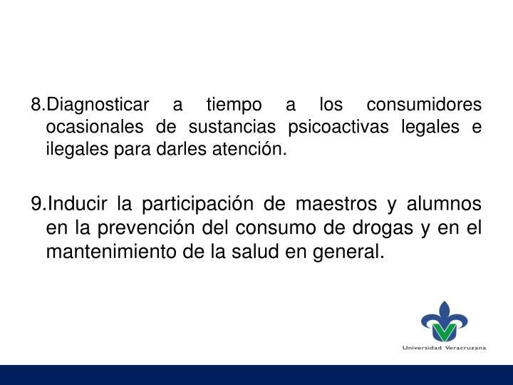 8.Diagnosticar a tiempo a los consumidores ocasionales de sustancias psicoactivas legales e ilegales para darles atención.