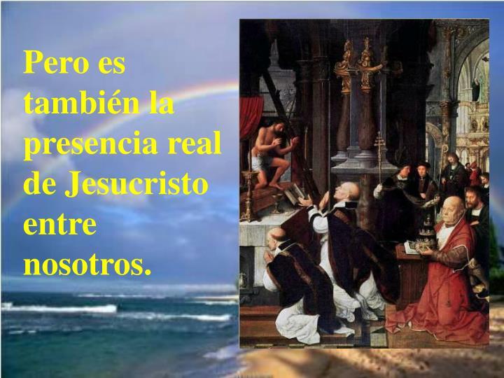 Pero es también la presencia real de Jesucristo entre nosotros.
