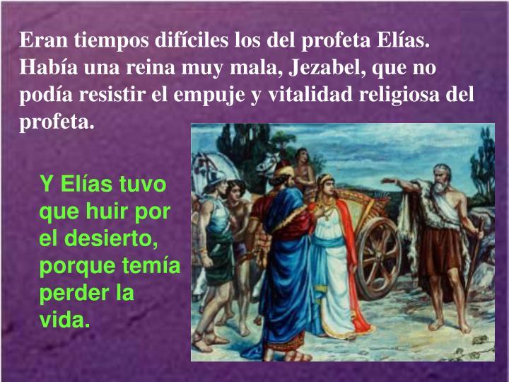 Eran tiempos difíciles los del profeta Elías. Había una reina muy mala, Jezabel, que no podía resistir el empuje y vitalidad religiosa del profeta.
