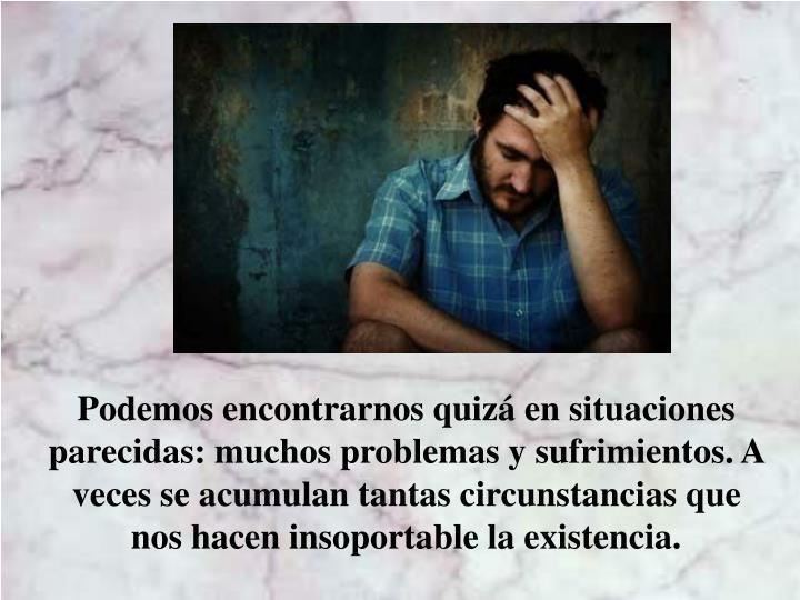 Podemos encontrarnos quizá en situaciones parecidas: muchos problemas y sufrimientos. A veces se acumulan tantas circunstancias que nos hacen insoportable la existencia.