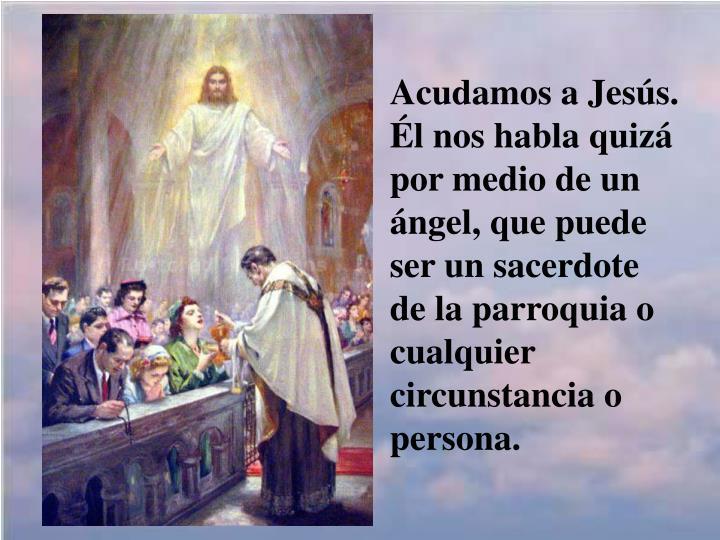Acudamos a Jesús. Él nos habla quizá por medio de un ángel, que puede ser un sacerdote de la parroquia o cualquier circunstancia o persona.