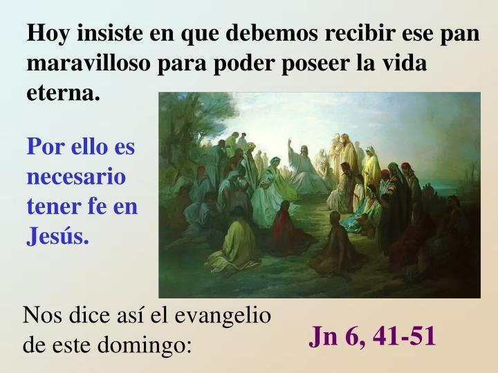 Hoy insiste en que debemos recibir ese pan maravilloso para poder poseer la vida eterna.