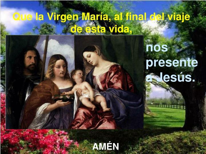 Que la Virgen María, al final del viaje de esta vida,