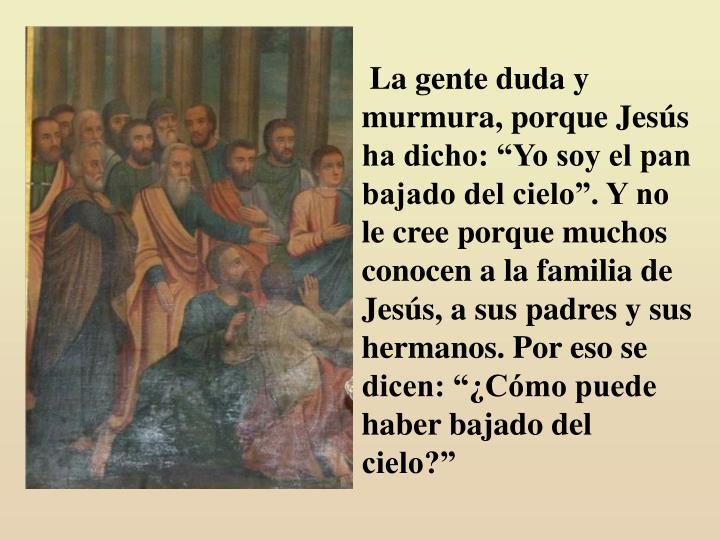 """La gente duda y murmura, porque Jesús ha dicho: """"Yo soy el pan bajado del cielo"""". Y no le cree porque muchos conocen a la familia de Jesús, a sus padres y sus hermanos. Por eso se dicen: """"¿Cómo puede haber bajado del cielo?"""""""