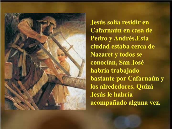 Jesús solía residir en Cafarnaún en casa de Pedro y Andrés.Esta ciudad estaba cerca de Nazaret y todos se conocían, San José habría trabajado bastante por Cafarnaún y los alrededores. Quizá Jesús le habría acompañado alguna vez.