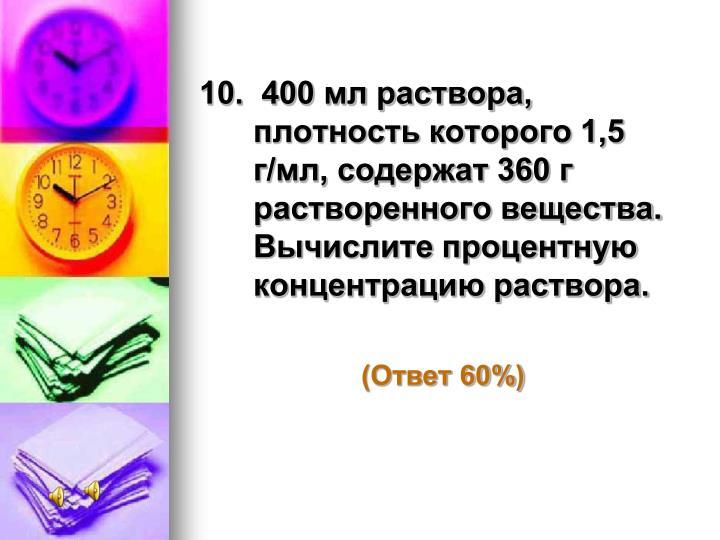 10.  400 мл раствора, плотность которого 1,5 г/мл, содержат 360 г растворенного вещества. Вычислите процентную концентрацию раствора.