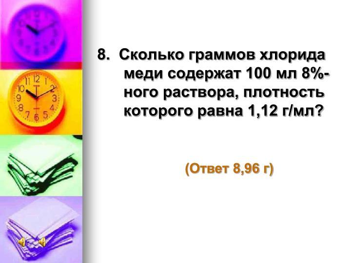 8.  Сколько граммов хлорида меди содержат 100 мл 8%-ного раствора, плотность которого равна 1,12 г/мл?