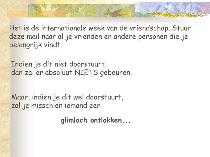 Het is de internationale week van de vriendschap. Stuur deze mail naar al je vrienden en andere personen die je belangrijk vindt.