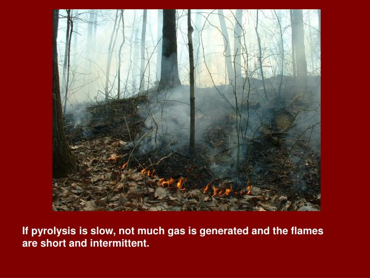 If pyrolysis is slow, not much gas is generated and the flames are short and intermittent.