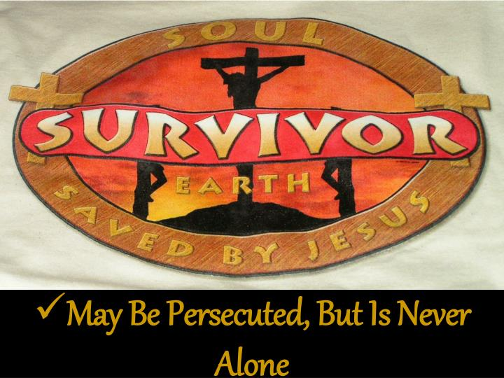 May Be Persecuted, But Is Never Alone