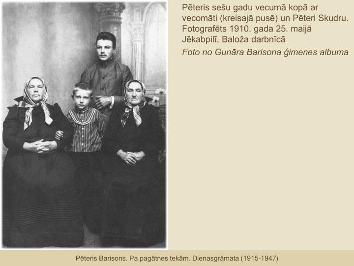 Pēteris sešu gadu vecumā kopā ar vecomāti (kreisajā pusē) un Pēteri Skudru. Fotografēts 1910. gada 25. maijā Jēkabpilī, Baloža darbnīcā