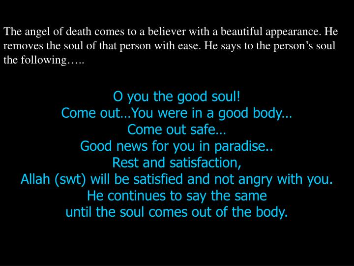 The angel of death comes to a believer with a beautiful appearance. He removes the soul of that person with ease. He says to the person's soul the following…..