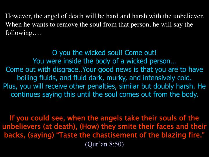 However, the angel of death will be hard and harsh with the unbeliever. When he wants to remove the soul from that person, he will say the following….