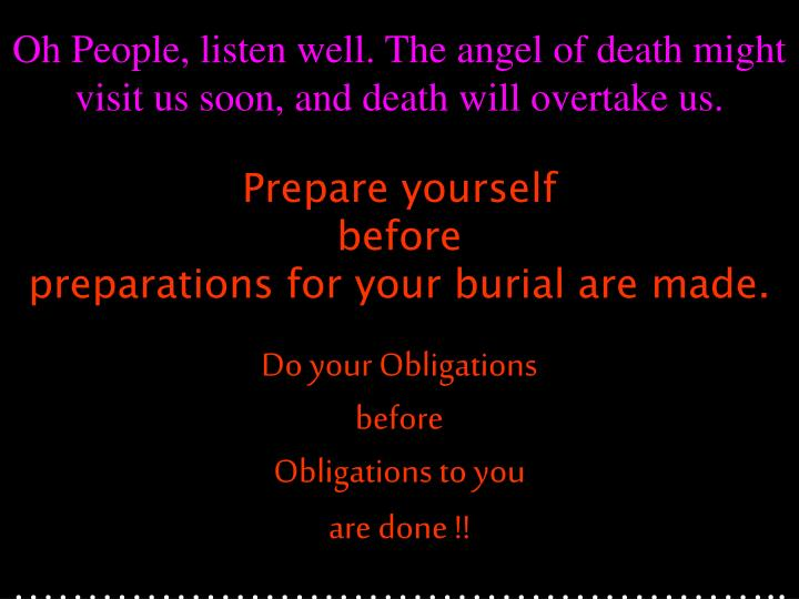 Oh People, listen well. The angel of death might visit us soon, and death will overtake us.