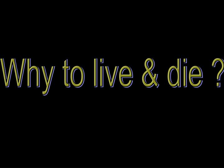 Why to live & die ?