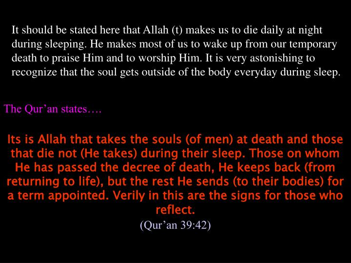 It should be stated here that Allah (t) makes us to die daily at night during sleeping. He makes most of us to wake up from our temporary death to praise Him and to worship Him. It is very astonishing to recognize that the soul gets outside of the body everyday during sleep.