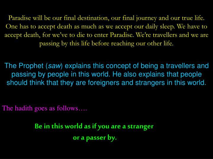 Paradise will be our final destination, our final journey and our true life. One has to accept death as much as we accept our daily sleep. We have to accept death, for we've to die to enter Paradise. We're travellers and we are passing by this life before reaching our other life.