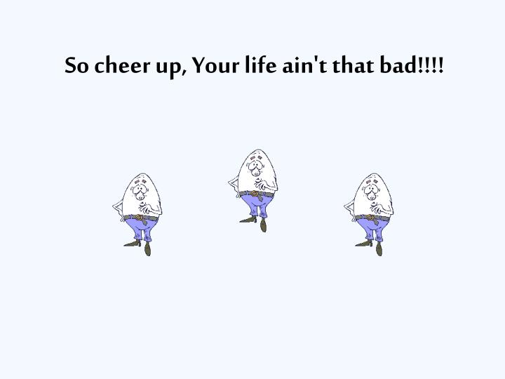So cheer up, Your life ain't that bad!!!!
