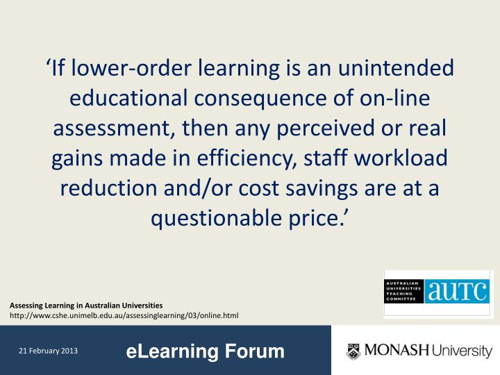 'If lower-order learning is an unintended educational consequence of on-line assessment, then any perceived or real gains made in efficiency, staff workload reduction and/or cost savings are at a questionable price.'