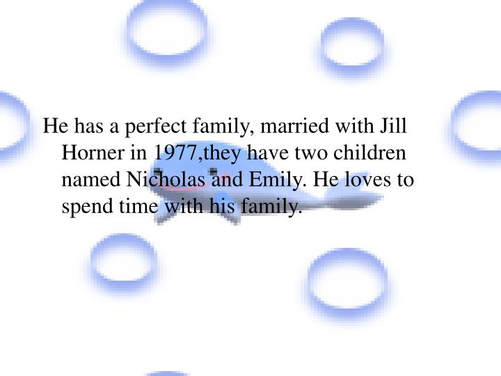 He has a perfect family, married with Jill Horner in 1977,they have two children named Nicholas and Emily. He loves to spend time with his family.