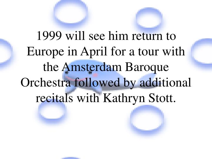 1999 will see him return to Europe in April for a tour with the Amsterdam Baroque Orchestra followed by additional recitals with Kathryn Stott.