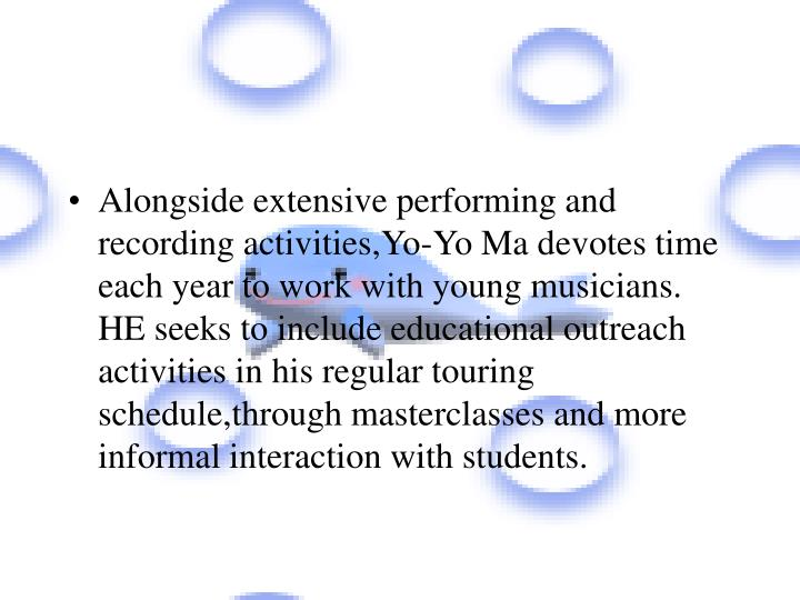Alongside extensive performing and recording activities,Yo-Yo Ma devotes time each year to work with young musicians. HE seeks to include educational outreach activities in his regular touring schedule,through masterclasses and more informal interaction with students.