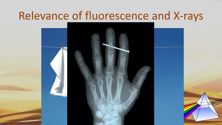 Relevance of fluorescence and x rays