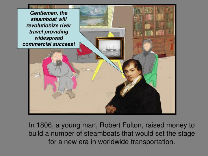 Gentlemen, the steamboat will revolutionize river travel providing widespread commercial success!
