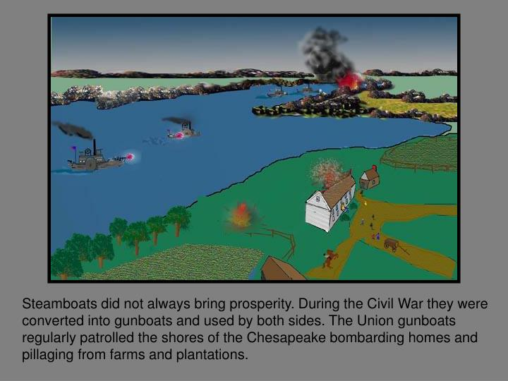 Steamboats did not always bring prosperity. During the Civil War they were converted into gunboats and used by both sides. The Union gunboats regularly patrolled the shores of the Chesapeake bombarding homes and pillaging from farms and plantations.