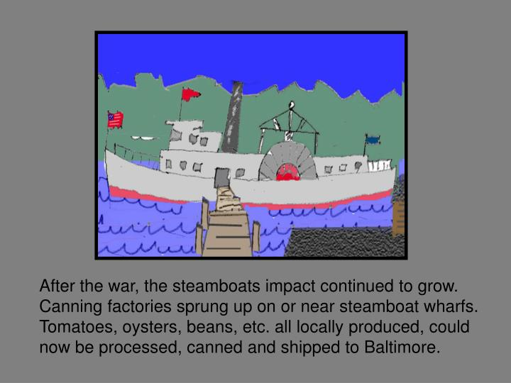 After the war, the steamboats impact continued to grow. Canning factories sprung up on or near steamboat wharfs. Tomatoes, oysters, beans, etc. all locally produced, could now be processed, canned and shipped to Baltimore.