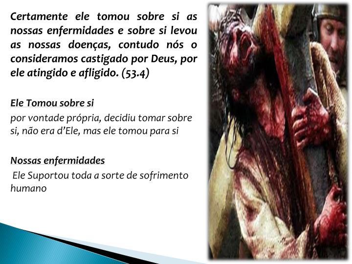 Certamente ele tomou sobre si as nossas enfermidades e sobre si levou as nossas doenas, contudo ns o consideramos castigado por Deus, por ele atingido e afligido. (53.4)