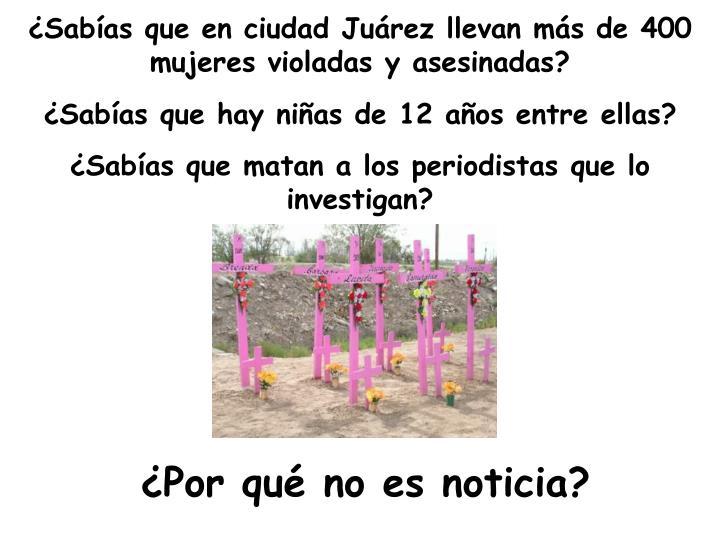 Sabas que en ciudad Jurez llevan ms de 400 mujeres violadas y asesinadas?