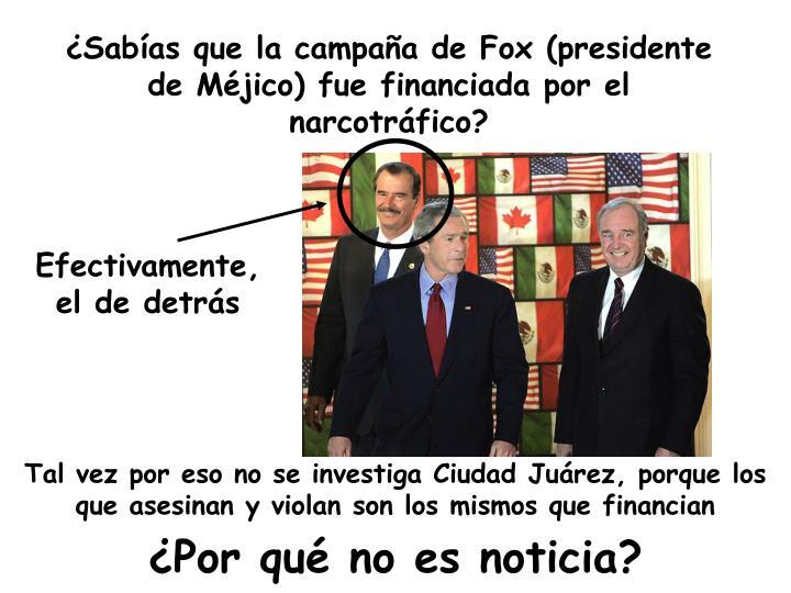 ¿Sabías que la campaña de Fox (presidente de Méjico) fue financiada por el narcotráfico?
