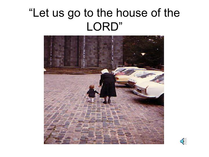"""Let us go to the house of the LORD"""