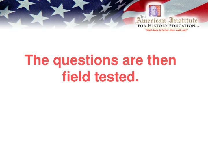 The questions are then field tested.