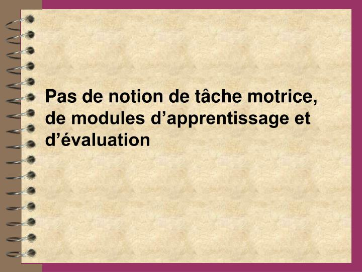Pas de notion de tâche motrice, de modules d'apprentissage et d'évaluation
