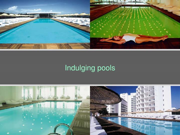 Indulging pools