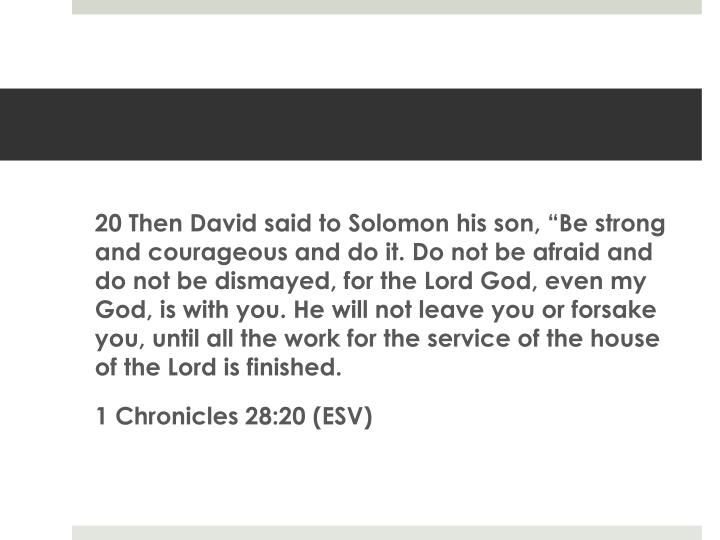 "20 Then David said to Solomon his son, ""Be strong and courageous and do it. Do not be afraid and do not be dismayed, for the Lord God, even my God, is with you. He will not leave you or forsake you, until all the work for the service of the house of the Lord is finished."