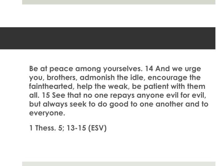 Be at peace among yourselves. 14 And we urge you, brothers, admonish the idle, encourage the fainthearted, help the weak, be patient with them all. 15 See that no one repays anyone evil for evil, but always seek to do good to one another and to everyone.