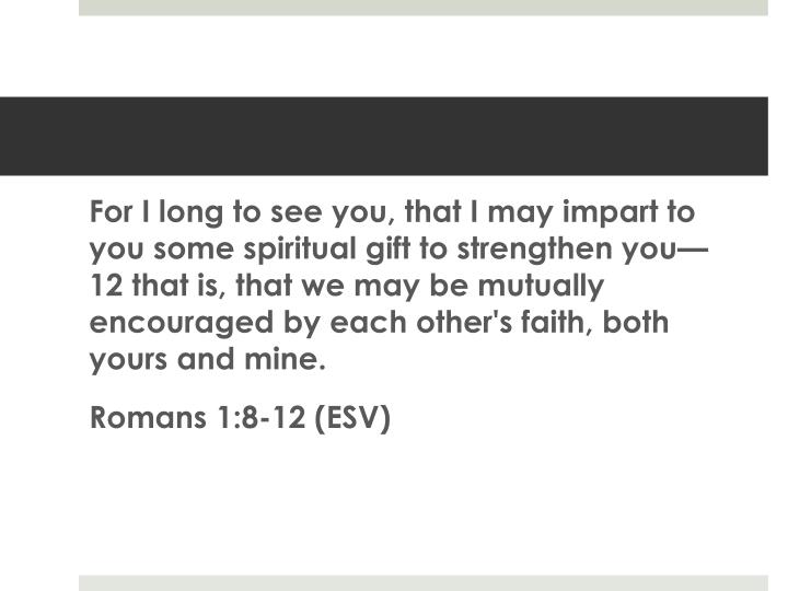 For I long to see you, that I may impart to you some spiritual gift to strengthen you— 12 that is, that we may be mutually encouraged by each other's faith, both yours and mine.