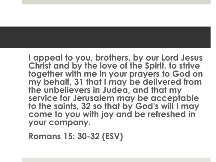 I appeal to you, brothers, by our Lord Jesus Christ and by the love of the Spirit, to strive together with me in your prayers to God on my behalf, 31 that I may be delivered from the unbelievers in Judea, and that my service for Jerusalem may be acceptable to the saints, 32 so that by God's will I may come to you with joy and be refreshed in your company.